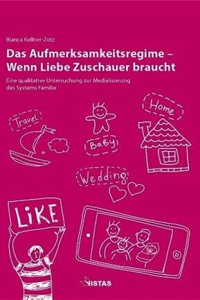 """Das Buch Bianca Kellner-Zotz: """"Das Aufmerksamkeitsregime- Wenn Liebe Zuschauer braucht"""". Vistas Medienverlag. 39 Euro. ISBN: 978-3-89158-645-7."""