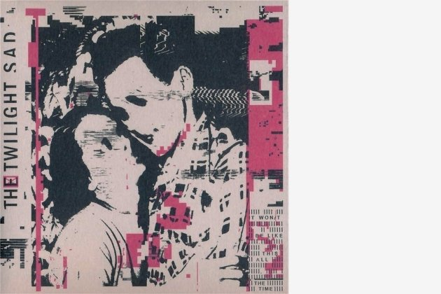 """The Twilight Sad: """"It Won/t Be Like This All The Time"""""""