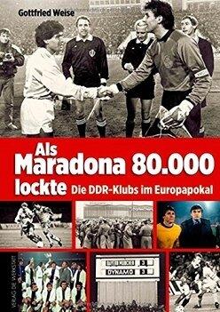 """Gottfried Weise: """"Als Maradona 80.000 lockte - Die DDR-Klubs im Europapokal"""""""